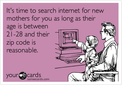 It's time to search internet for new mothers for you as long as their age is between 21-28 and their zip code is reasonable.