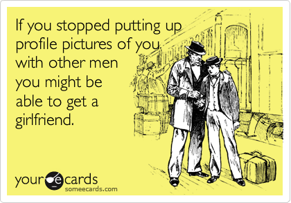 If you stopped putting up profile pictures of you with other men you might be able to get a girlfriend.