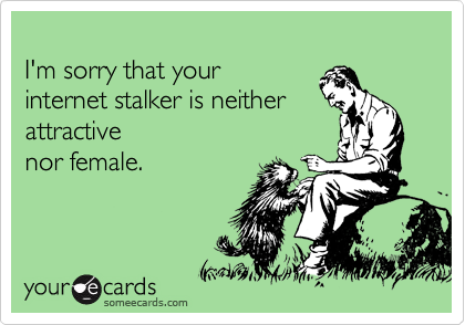 I'm sorry that your  internet stalker is neither  attractive  nor female.