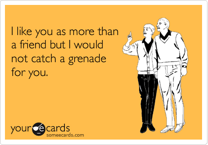 I like you as more than a friend but I would not catch a grenade for you.