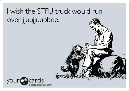 I wish the STFU truck would run over jjuujjuubbee.
