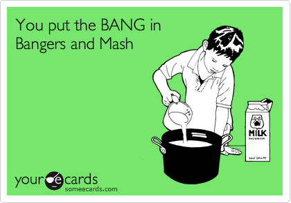 You put the BANG in Bangers and Mash