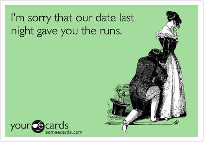 I'm sorry that our date last night gave you the runs.