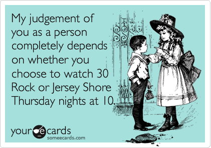 My judgement of you as a person completely depends on whether you choose to watch 30 Rock or Jersey Shore Thursday nights at 10.