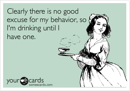 Clearly there is no good excuse for my behavior, so I'm drinking until I have one.