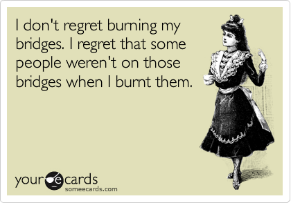 I don't regret burning my bridges. I regret that some people weren't on those bridges when I burnt them.