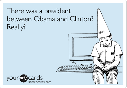 There was a president between Obama and Clinton? Really?