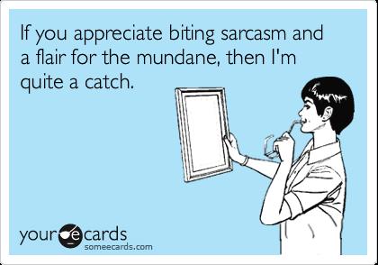 If you appreciate biting sarcasm and a flair for the mundane, then I'm quite a catch.