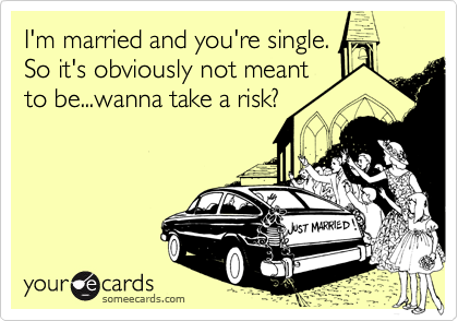 I'm married and you're single.  So it's obviously not meant to be...wanna take a risk?