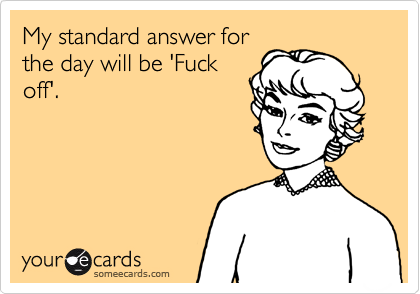 My standard answer for the day will be 'Fuck off'.