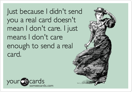 Just because I didn't send you a real card doesn't mean I don't care. I just means I don't care enough to send a real card.