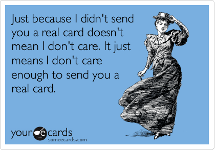 Just because I didn't send you a real card doesn't mean I don't care. It just means I don't care enough to send you a real card.