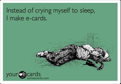 Instead of crying myself to sleep,  I make e-cards.