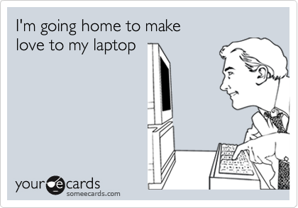 I'm going home to make love to my laptop