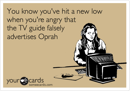 You know you've hit a new low when you're angry that the TV guide falsely advertises Oprah