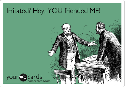 Irritated? Hey, YOU friended ME!