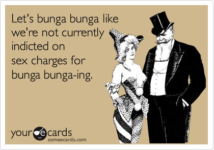 Let's bunga bunga like we're not currently indicted on sex charges for bunga bunga-ing.