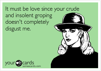 It must be love since your crude and insolent groping doesn't completely disgust me.