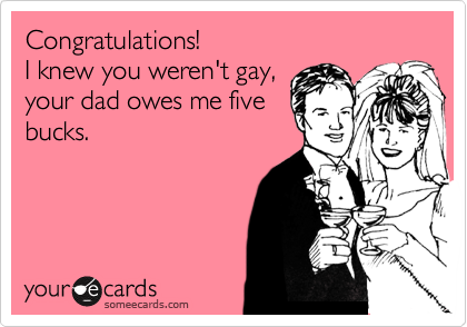 Congratulations! I knew you weren't gay, your dad owes me five bucks.