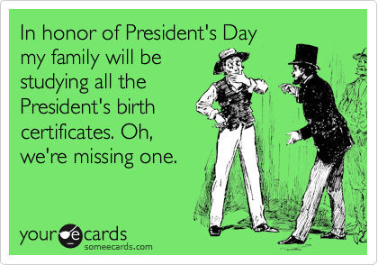 In honor of President's Day  my family will be studying all the President's birth certificates. Oh, we're missing one.