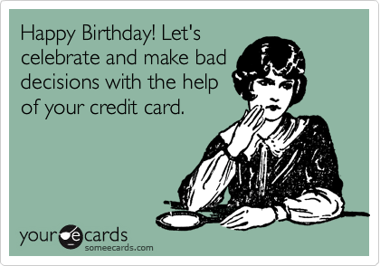 Happy Birthday! Let's celebrate and make bad decisions with the help of your credit card.