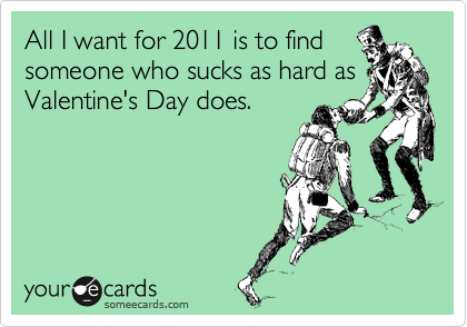 All I want for 2011 is to find someone who sucks as hard as Valentine's Day does.