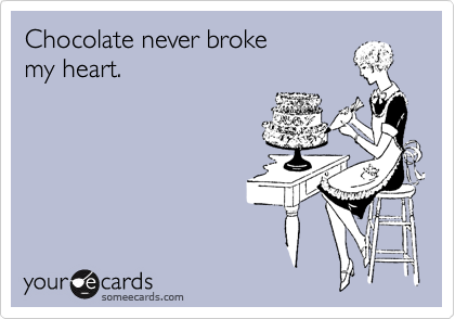 Chocolate never broke my heart.