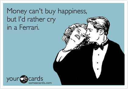 Money can't buy happiness, but I'd rather cry in a Ferrari.