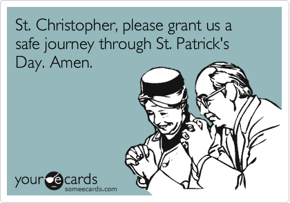 St. Christopher, please grant us a safe journey through St. Patrick's Day. Amen.