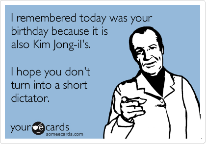 I remembered today was your birthday because it is also Kim Jong-il's.    I hope you don't turn into a short dictator.