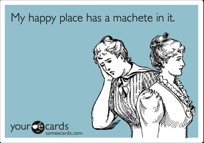 My happy place has a machete in it.