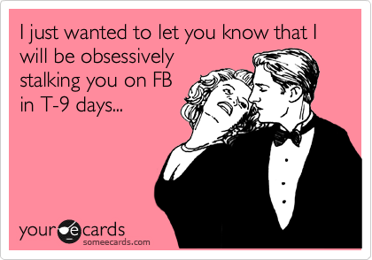 I just wanted to let you know that I will be obsessively stalking you on FB in T-9 days...