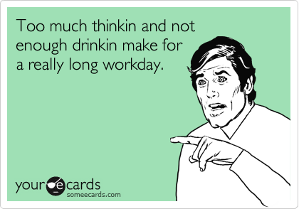 Too much thinkin and not enough drinkin make for a really long workday.