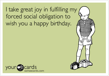I take great joy in fulfilling my forced social obligation to wish you a happy birthday.
