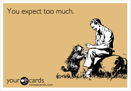 You expect too much.