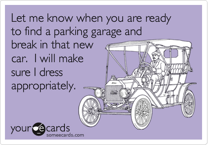 Let me know when you are ready to find a parking garage and break in that new car.  I will make sure I dress appropriately.