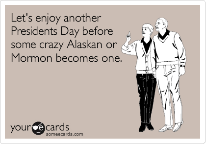 Let's enjoy another Presidents Day before some crazy Alaskan or Mormon becomes one.