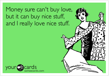 Money sure can't buy love,  but it can buy nice stuff,  and I really love nice stuff.