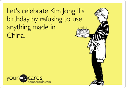 Let's celebrate Kim Jong Il's birthday by refusing to use anything made in China.