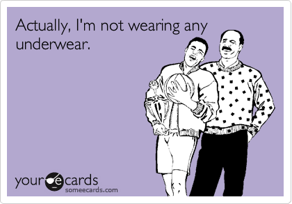 Actually, I'm not wearing any underwear.