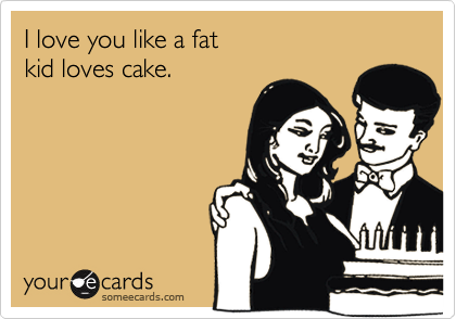 I love you like a fat  kid loves cake.