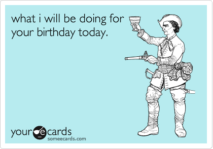 what i will be doing for your birthday today.