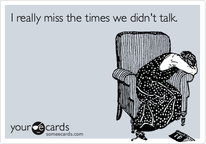 I really miss the times we didn't talk.