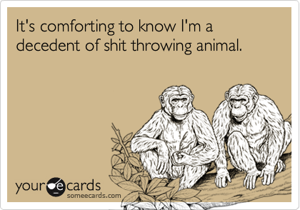 It's comforting to know I'm a decedent of shit throwing animal.