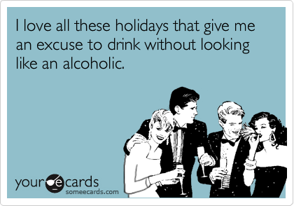 I love all these holidays that give me an excuse to drink without looking like an alcoholic.