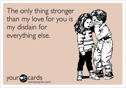The only thing stronger than my love for you is my disdain for everything else.