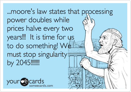 ...moore's law states that processing power doubles while prices halve every two years!!!  It is time for us to do something! We must stop singularity  by 2045!!!!!!!