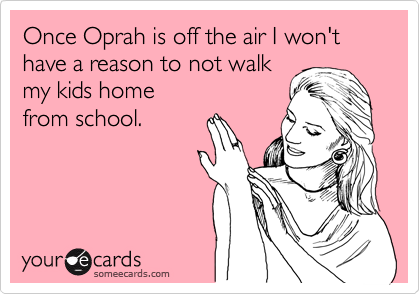 Once Oprah is off the air I won't have a reason to not walk my kids home  from school.