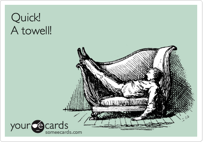 Quick! A towell!