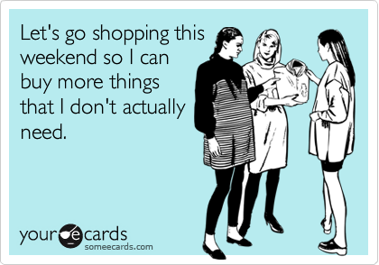 Let's go shopping this weekend so I can buy more things that I don't actually need.